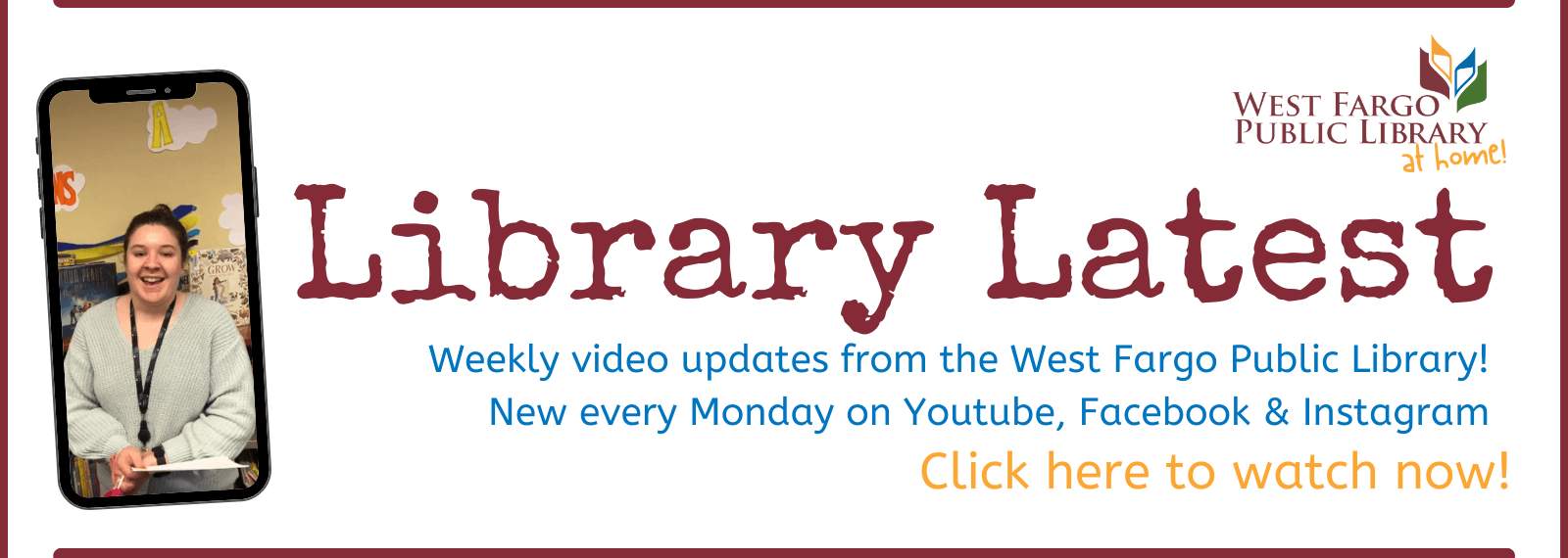 Library Latest Weekly updates from the West Fargo Public Library Click here to watch now